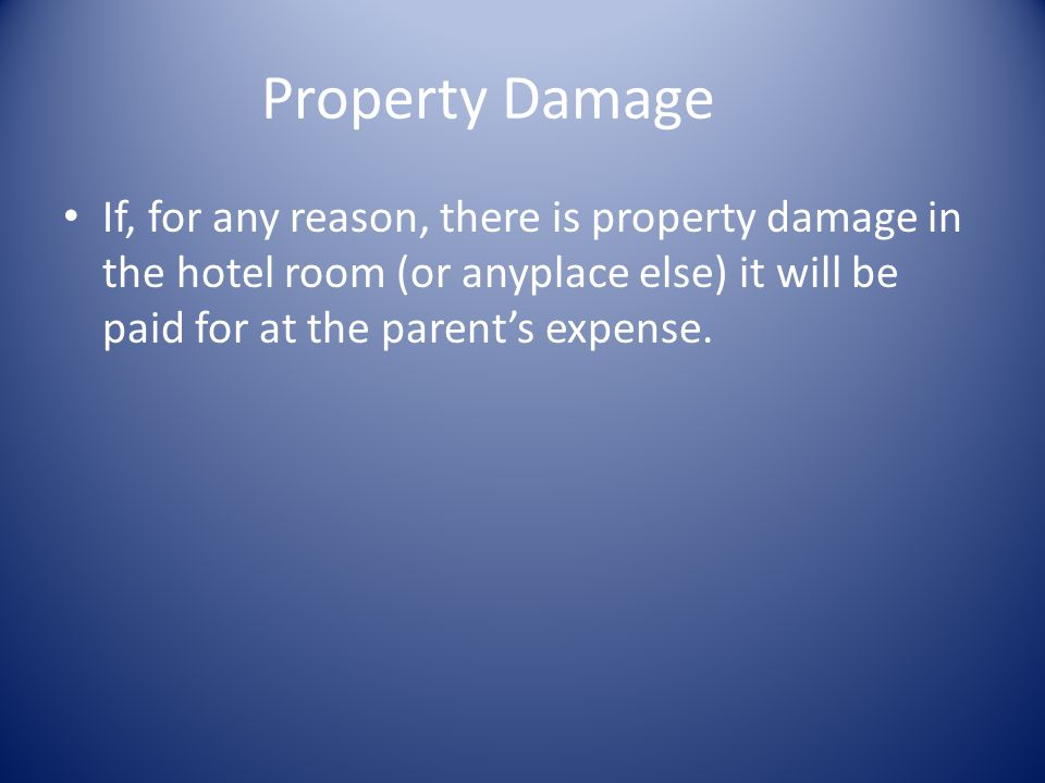 Property Damage If, for any reason, there is property damage in the hotel room (or anyplace else) it will be paid for at the parent's expense.