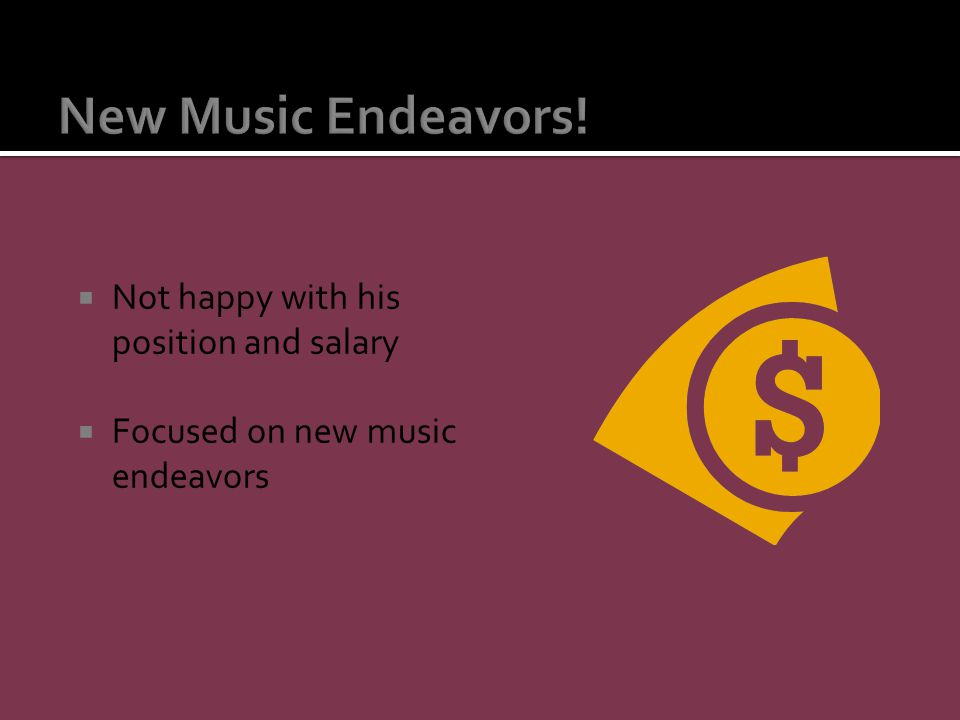  Not happy with his position and salary  Focused on new music endeavors