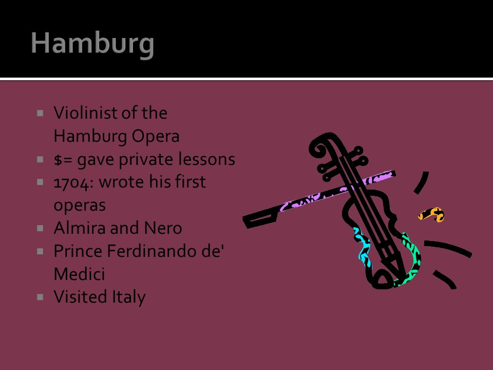  Violinist of the Hamburg Opera  $= gave private lessons  1704: wrote his first operas  Almira and Nero  Prince Ferdinando de Medici  Visited Italy