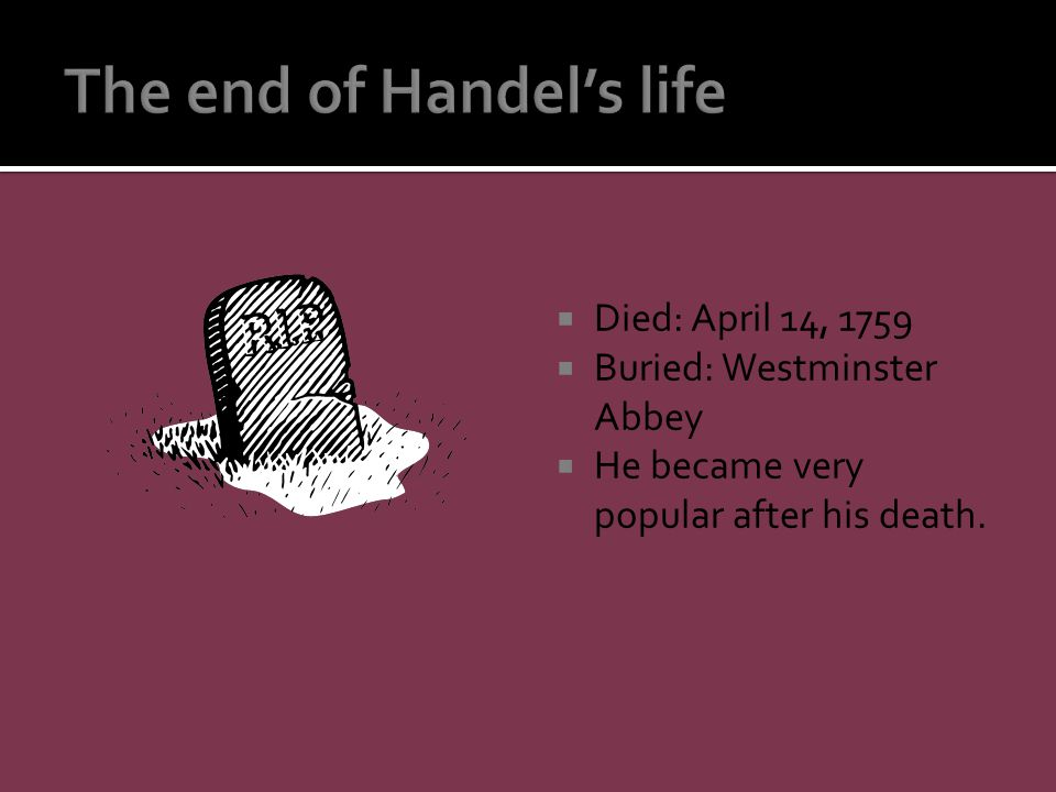  Died: April 14, 1759  Buried: Westminster Abbey  He became very popular after his death.