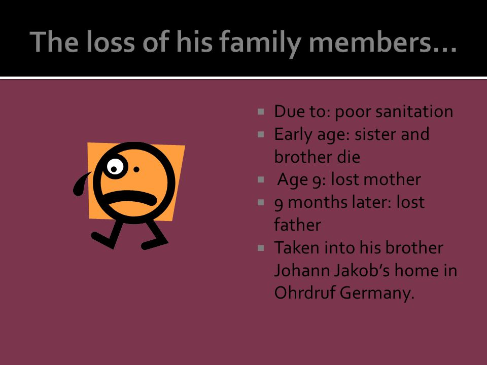  Due to: poor sanitation  Early age: sister and brother die  Age 9: lost mother  9 months later: lost father  Taken into his brother Johann Jakob's home in Ohrdruf Germany.