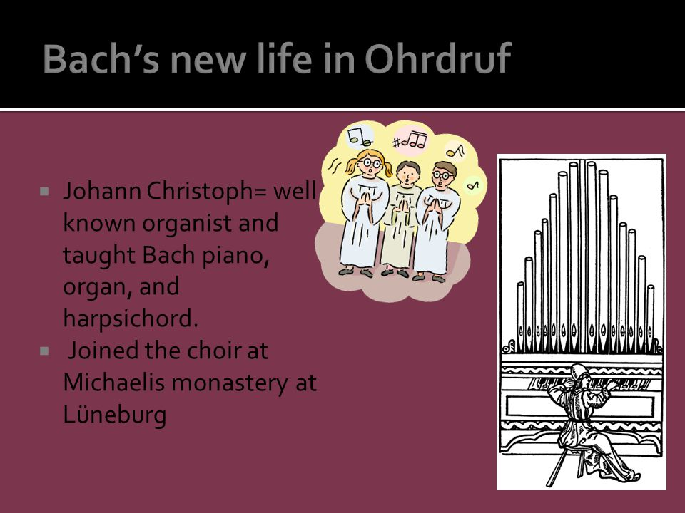 Johann Christoph= well known organist and taught Bach piano, organ, and harpsichord.