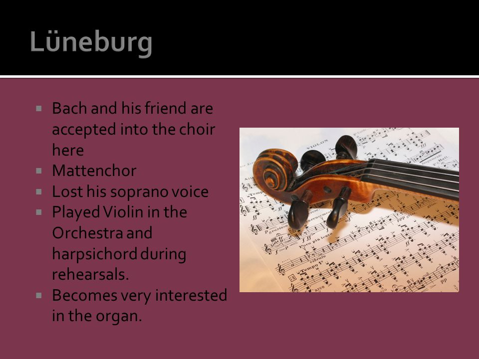  Bach and his friend are accepted into the choir here  Mattenchor  Lost his soprano voice  Played Violin in the Orchestra and harpsichord during rehearsals.