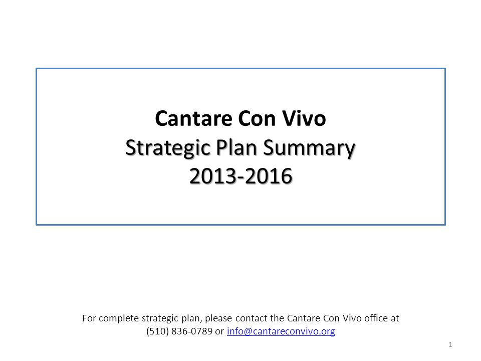Strategic Plan Summary 2013-2016 Cantare Con Vivo Strategic Plan Summary 2013-2016 1 For complete strategic plan, please contact the Cantare Con Vivo office at (510) 836-0789 or info@cantareconvivo.orginfo@cantareconvivo.org