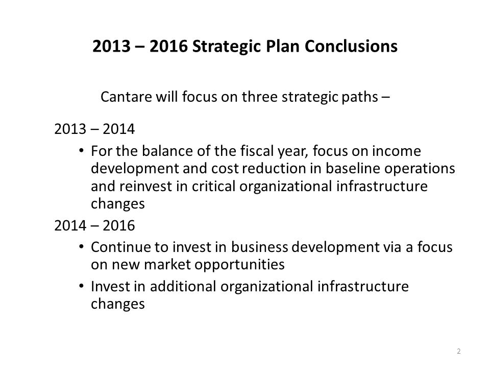 2013 – 2016 Strategic Plan Conclusions Cantare will focus on three strategic paths – 2013 – 2014 For the balance of the fiscal year, focus on income development and cost reduction in baseline operations and reinvest in critical organizational infrastructure changes 2014 – 2016 Continue to invest in business development via a focus on new market opportunities Invest in additional organizational infrastructure changes 2