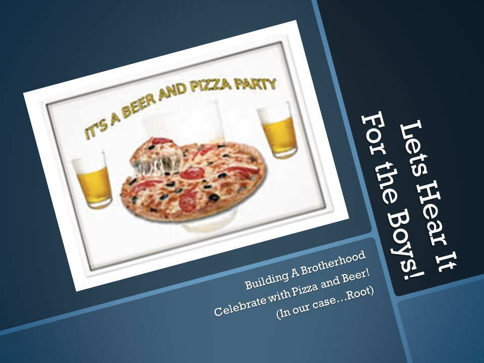 Lets Hear It For the Boys! Building A Brotherhood Celebrate with Pizza and Beer! (In our case…Root)