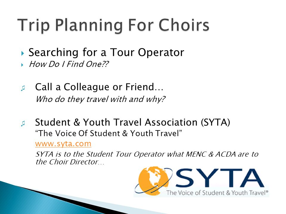  Searching for a Tour Operator  How Do I Find One?? ♫ Call a Colleague or Friend… Who do they travel with and why? ♫ Student & Youth Travel Associat