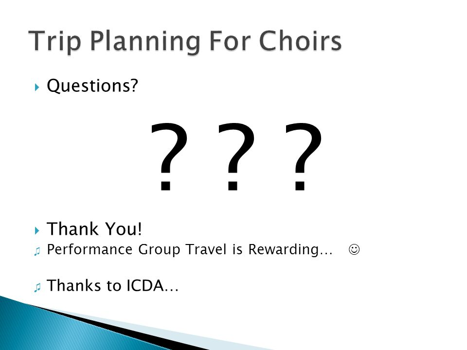  Questions? ? ? ?  Thank You! ♫ Performance Group Travel is Rewarding… ♫ Thanks to ICDA…
