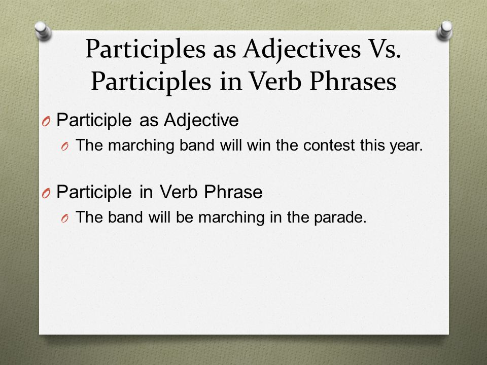 Participial Phrases O Participial phrases – contains a participle plus any complements and modifiers O Function as adjectives O Example – Marching down the street, the band played the fight song.