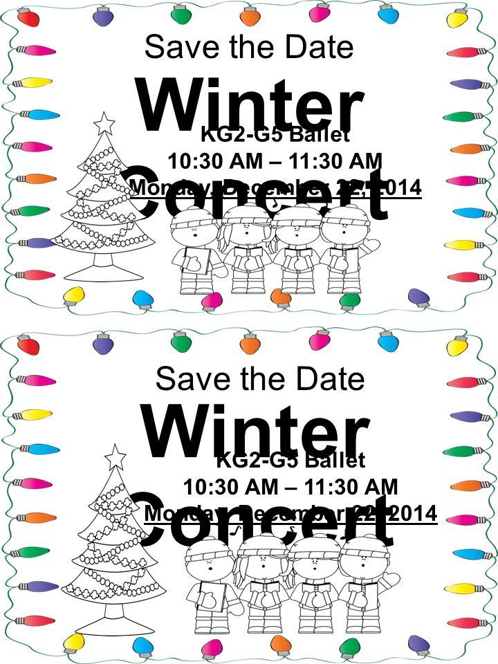 Save the Date Winter Concert KG2-G5 Ballet 10:30 AM – 11:30 AM Monday, December 22, 2014 Save the Date Winter Concert KG2-G5 Ballet 10:30 AM – 11:30 AM Monday, December 22, 2014