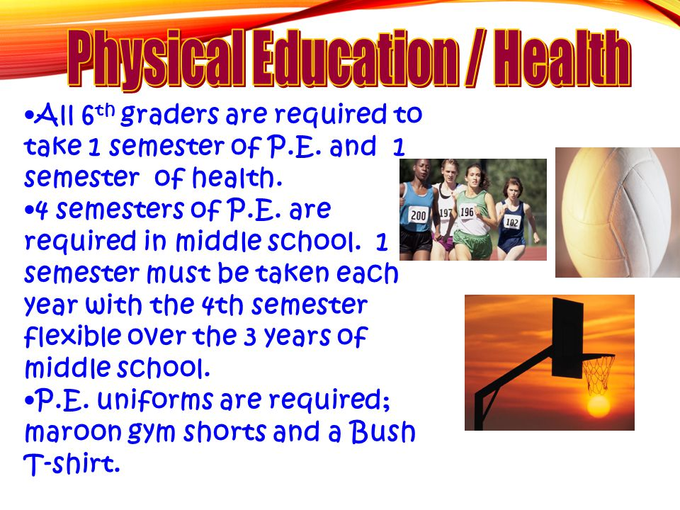 All 6 th graders are required to take 1 semester of P.E. and 1 semester of health. 4 semesters of P.E. are required in middle school. 1 semester must