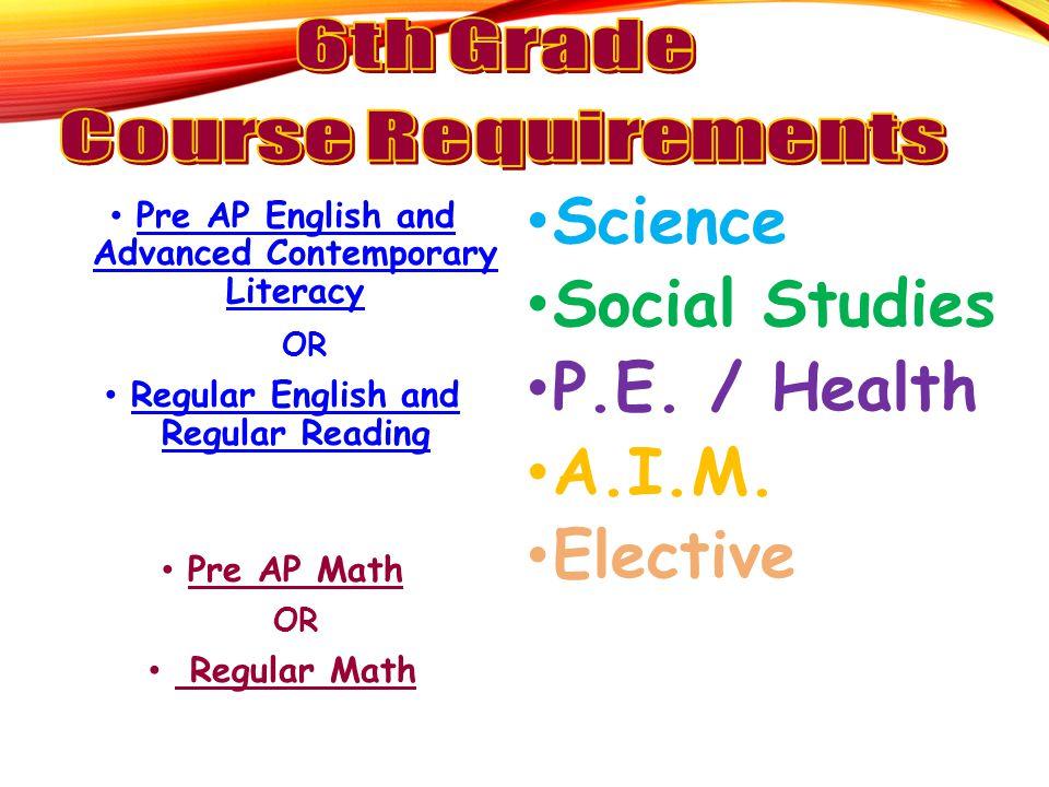Pre AP English and Advanced Contemporary Literacy OR Regular English and Regular Reading Pre AP Math OR Regular Math Science Social Studies P.E.