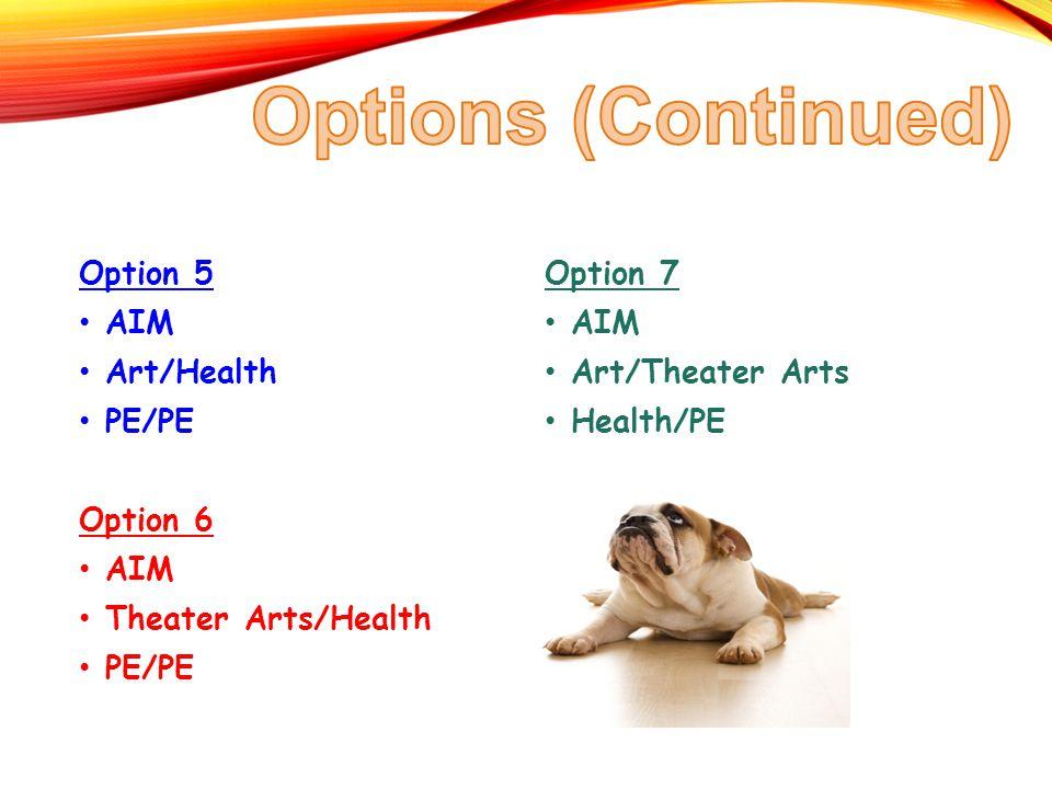 Option 5 AIM Art/Health PE/PE Option 6 AIM Theater Arts/Health PE/PE Option 7 AIM Art/Theater Arts Health/PE