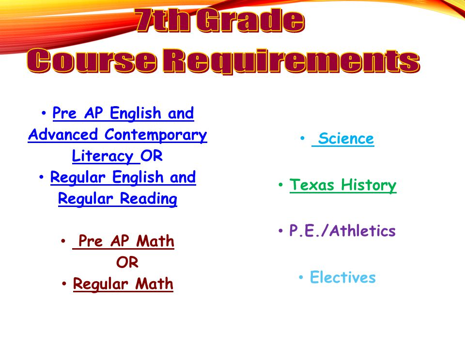 Pre AP English and Advanced Contemporary Literacy OR Regular English and Regular Reading Pre AP Math OR Regular Math Science Texas History P.E./Athlet