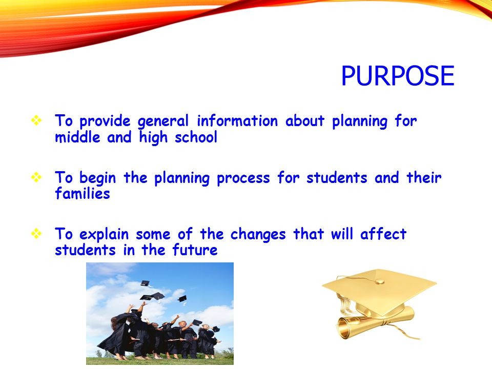 PURPOSE  To provide general information about planning for middle and high school  To begin the planning process for students and their families  T