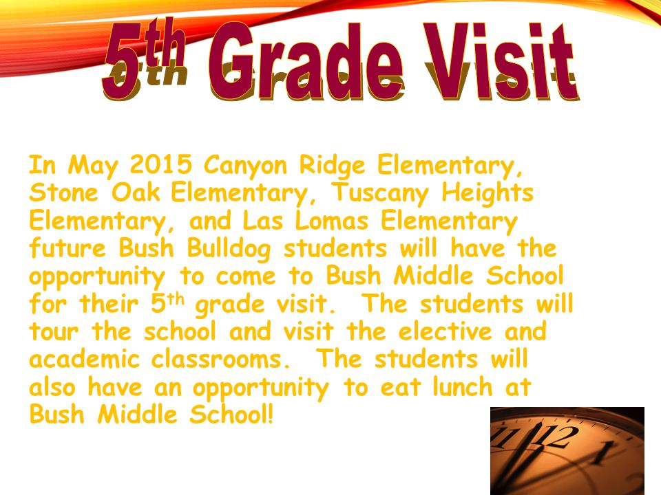 In May 2015 Canyon Ridge Elementary, Stone Oak Elementary, Tuscany Heights Elementary, and Las Lomas Elementary future Bush Bulldog students will have the opportunity to come to Bush Middle School for their 5 th grade visit.