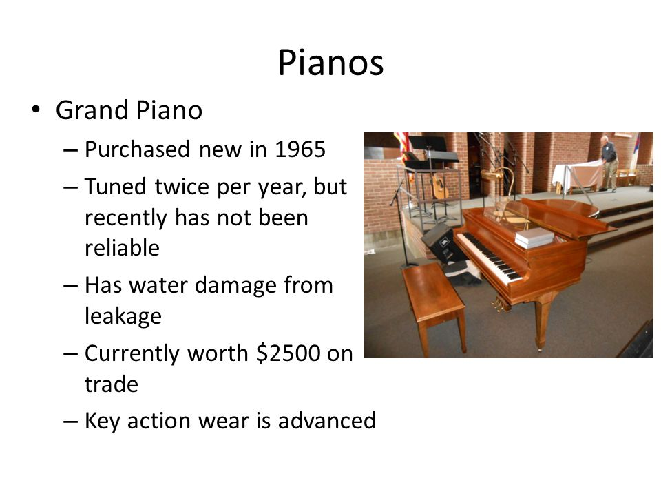 Pianos Grand Piano – Purchased new in 1965 – Tuned twice per year, but recently has not been reliable – Has water damage from leakage – Currently worth $2500 on trade – Key action wear is advanced