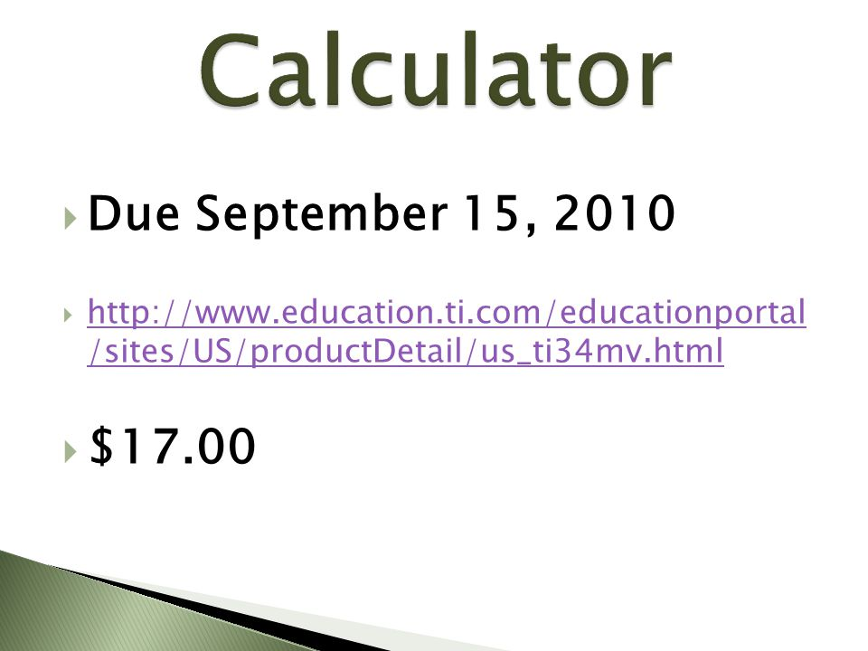  Due September 15, 2010  http://www.education.ti.com/educationportal /sites/US/productDetail/us_ti34mv.html http://www.education.ti.com/educationportal /sites/US/productDetail/us_ti34mv.html  $17.00