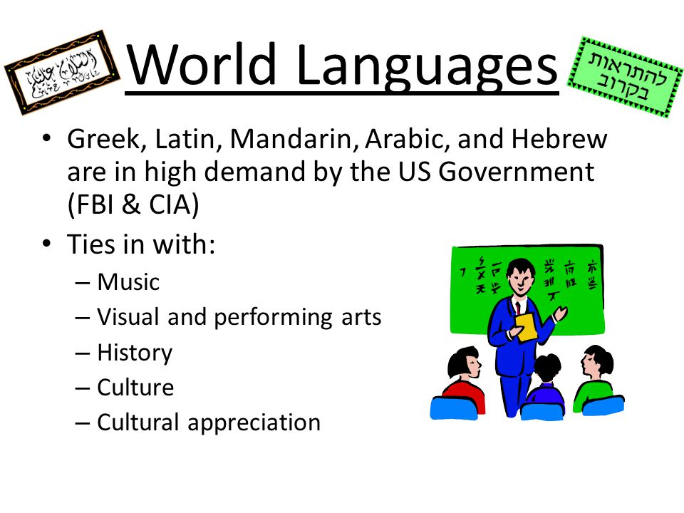 World Languages Greek, Latin, Mandarin, Arabic, and Hebrew are in high demand by the US Government (FBI & CIA) Ties in with: – Music – Visual and perf