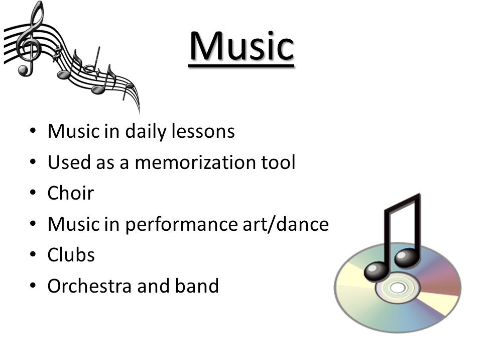 Music Music in daily lessons Used as a memorization tool Choir Music in performance art/dance Clubs Orchestra and band