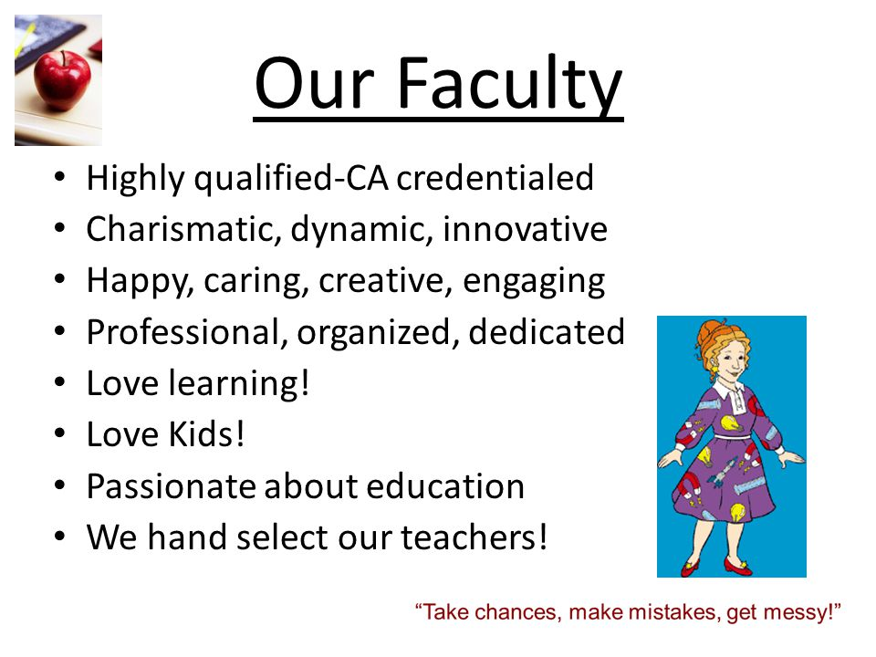 Our Faculty Highly qualified-CA credentialed Charismatic, dynamic, innovative Happy, caring, creative, engaging Professional, organized, dedicated Lov