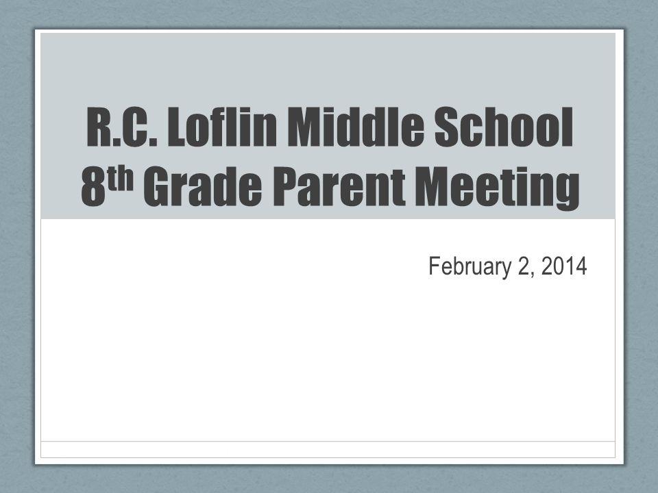 R.C. Loflin Middle School 8 th Grade Parent Meeting February 2, 2014
