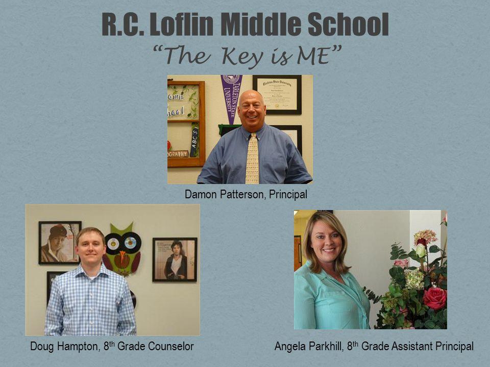 "R.C. Loflin Middle School ""The Key is ME"" Damon Patterson, Principal Doug Hampton, 8 th Grade CounselorAngela Parkhill, 8 th Grade Assistant Principal"