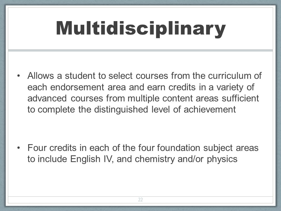 Allows a student to select courses from the curriculum of each endorsement area and earn credits in a variety of advanced courses from multiple content areas sufficient to complete the distinguished level of achievement Four credits in each of the four foundation subject areas to include English IV, and chemistry and/or physics 22 Multidisciplinary