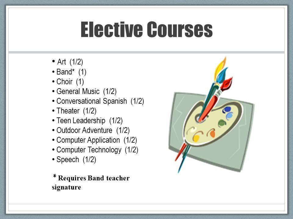 Elective Courses Art (1/2) Band* (1) Choir (1) General Music (1/2) Conversational Spanish (1/2) Theater (1/2) Teen Leadership (1/2) Outdoor Adventure (1/2) Computer Application (1/2) Computer Technology (1/2) Speech (1/2) * Requires Band teacher signature