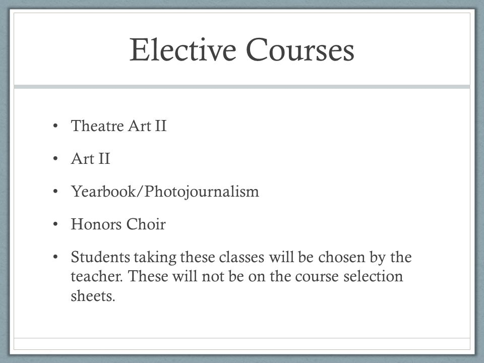 Elective Courses Theatre Art II Art II Yearbook/Photojournalism Honors Choir Students taking these classes will be chosen by the teacher.