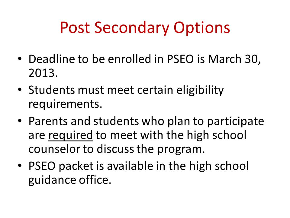 Post Secondary Options Deadline to be enrolled in PSEO is March 30, 2013.