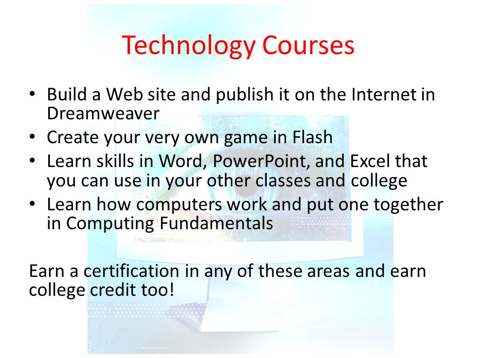 Technology Courses Build a Web site and publish it on the Internet in Dreamweaver Create your very own game in Flash Learn skills in Word, PowerPoint, and Excel that you can use in your other classes and college Learn how computers work and put one together in Computing Fundamentals Earn a certification in any of these areas and earn college credit too!