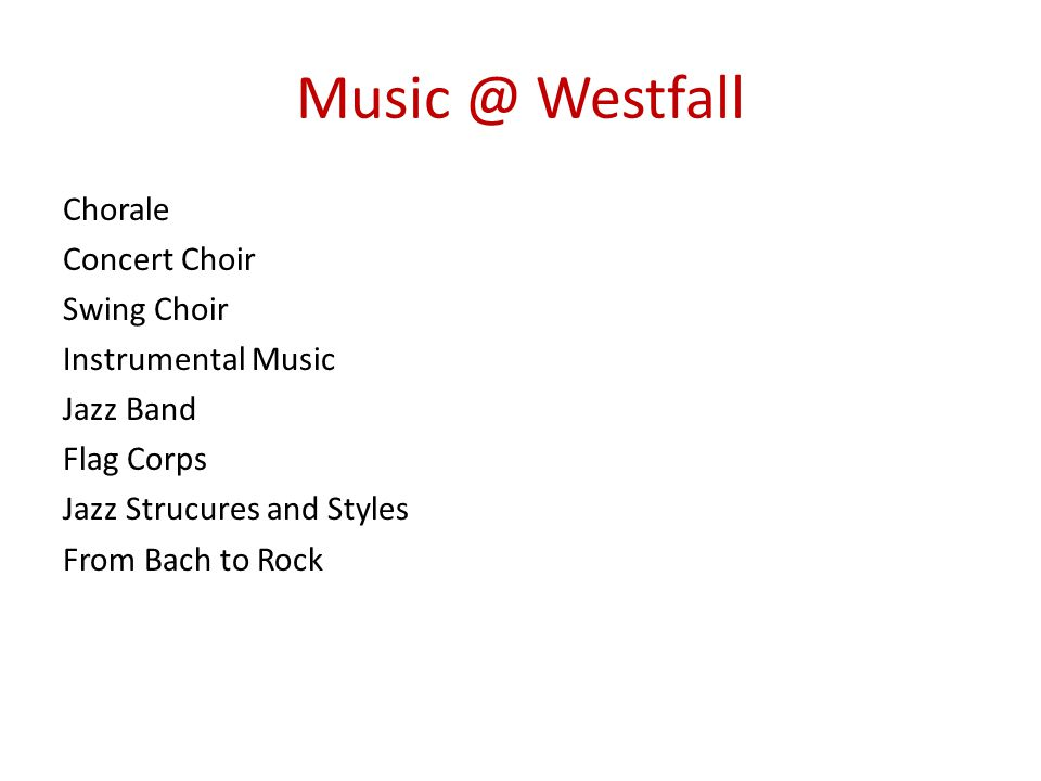Music @ Westfall Chorale Concert Choir Swing Choir Instrumental Music Jazz Band Flag Corps Jazz Strucures and Styles From Bach to Rock