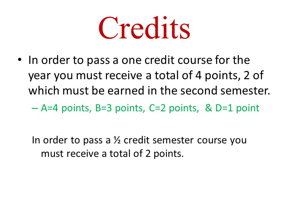 Credits In order to pass a one credit course for the year you must receive a total of 4 points, 2 of which must be earned in the second semester.