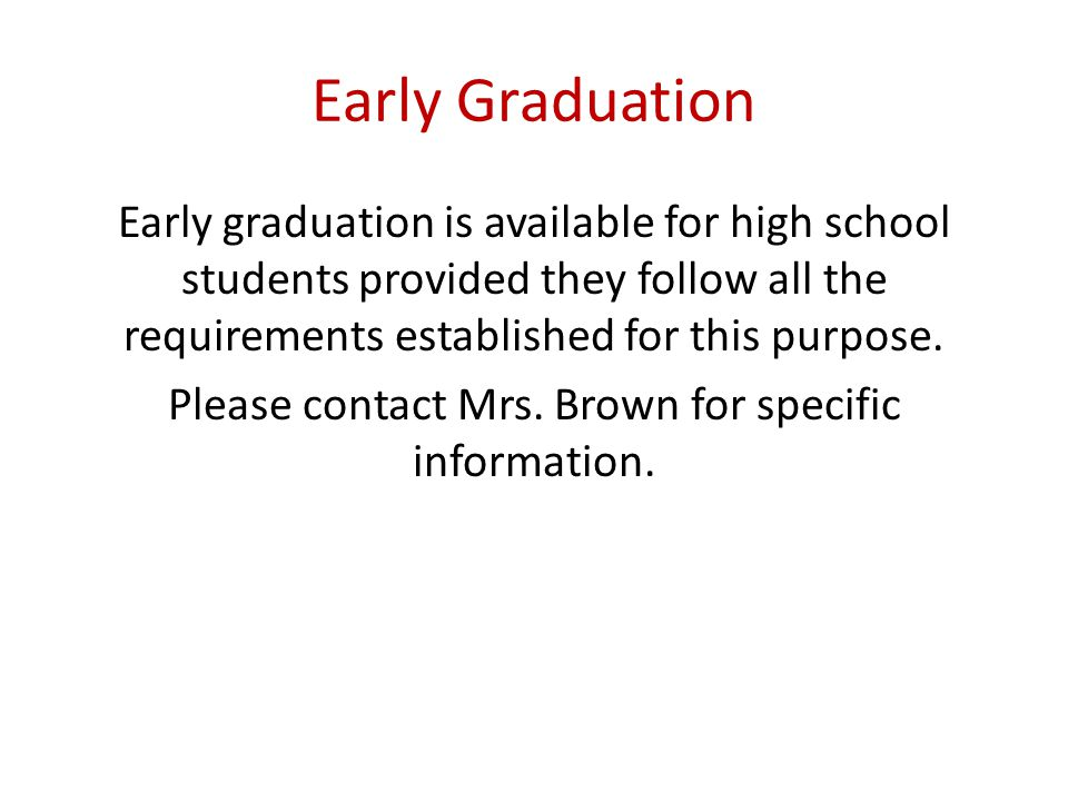 Early Graduation Early graduation is available for high school students provided they follow all the requirements established for this purpose.