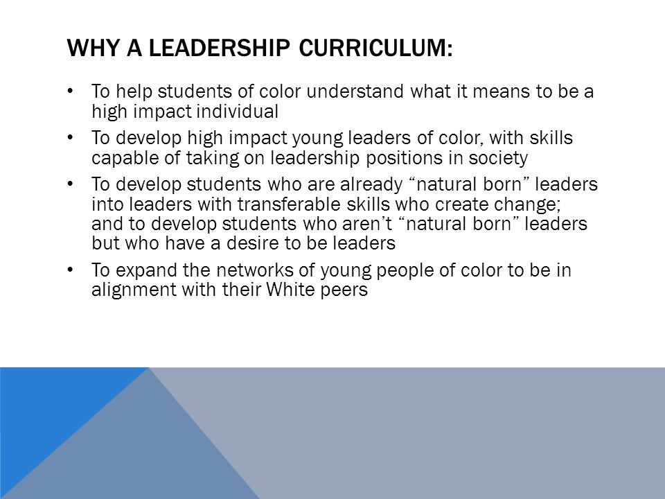 WHY A LEADERSHIP CURRICULUM: To help students of color understand what it means to be a high impact individual To develop high impact young leaders of color, with skills capable of taking on leadership positions in society To develop students who are already natural born leaders into leaders with transferable skills who create change; and to develop students who aren't natural born leaders but who have a desire to be leaders To expand the networks of young people of color to be in alignment with their White peers