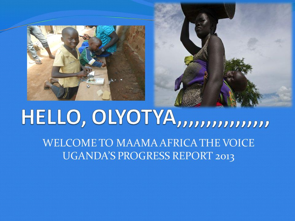 WELCOME TO MAAMA AFRICA THE VOICE UGANDA'S PROGRESS REPORT 2013