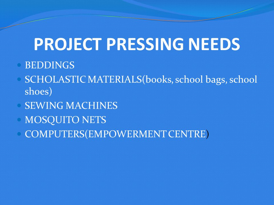 PROJECT PRESSING NEEDS BEDDINGS SCHOLASTIC MATERIALS(books, school bags, school shoes) SEWING MACHINES MOSQUITO NETS COMPUTERS(EMPOWERMENT CENTRE)