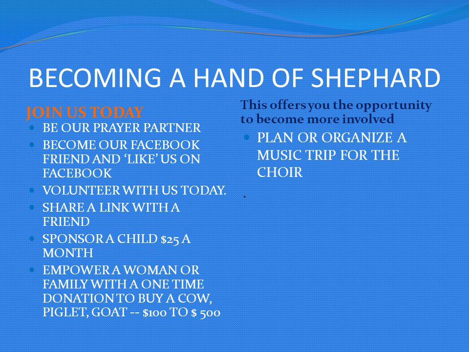 BECOMING A HAND OF SHEPHARD JOIN US TODAY This offers you the opportunity to become more involved BE OUR PRAYER PARTNER BECOME OUR FACEBOOK FRIEND AND 'LIKE' US ON FACEBOOK VOLUNTEER WITH US TODAY.