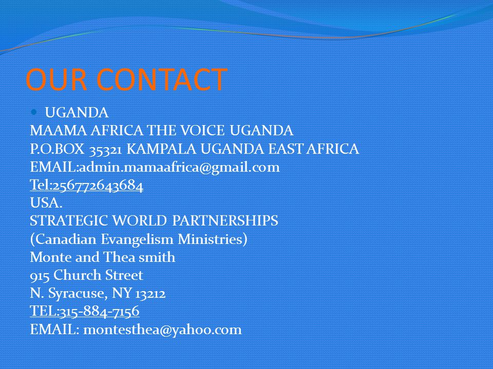 OUR CONTACT UGANDA MAAMA AFRICA THE VOICE UGANDA P.O.BOX 35321 KAMPALA UGANDA EAST AFRICA EMAIL:admin.mamaafrica@gmail.com Tel:256772643684 USA.