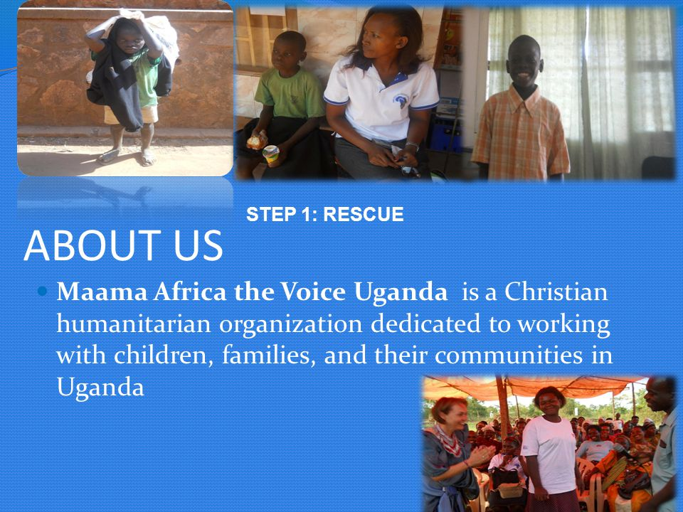 ABOUT US Maama Africa the Voice Uganda is a Christian humanitarian organization dedicated to working with children, families, and their communities in Uganda STEP 1: RESCUE