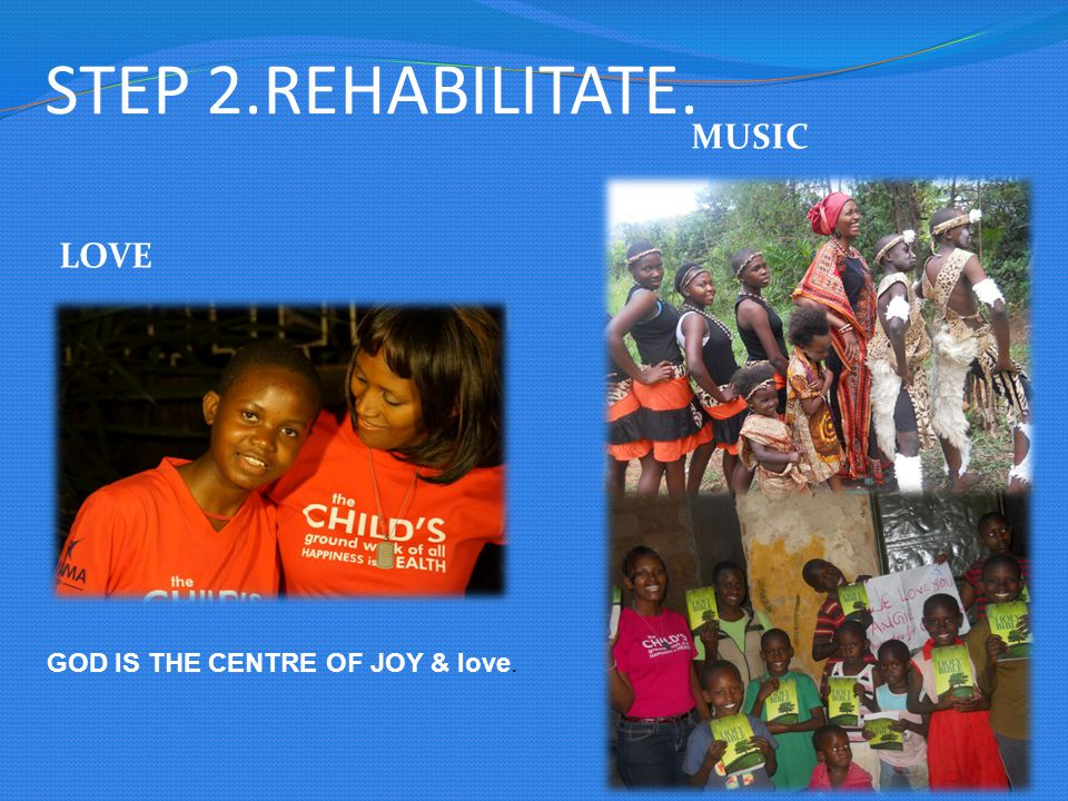 STEP 2.REHABILITATE. LOVE MUSIC GOD IS THE CENTRE OF JOY & love.