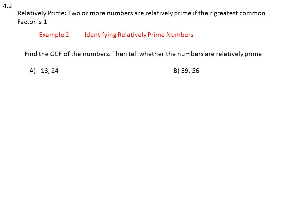 4.2 Relatively Prime: Two or more numbers are relatively prime if their greatest common Factor is 1 Example 2Identifying Relatively Prime Numbers Find