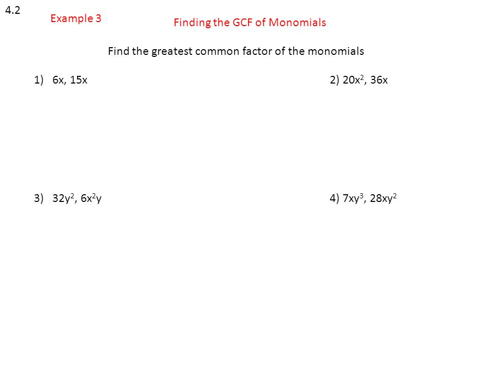 4.2 Example 3 Finding the GCF of Monomials Find the greatest common factor of the monomials 1)6x, 15x2) 20x 2, 36x 3) 32y 2, 6x 2 y4) 7xy 3, 28xy 2