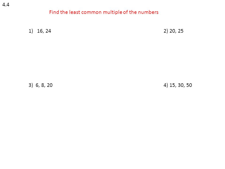 4.4 Find the least common multiple of the numbers 1)16, 242) 20, 25 3) 6, 8, 204) 15, 30, 50
