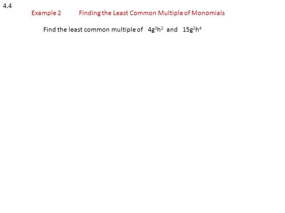4.4 Example 2Finding the Least Common Multiple of Monomials Find the least common multiple of 4g 3 h 2 and 15g 2 h 4