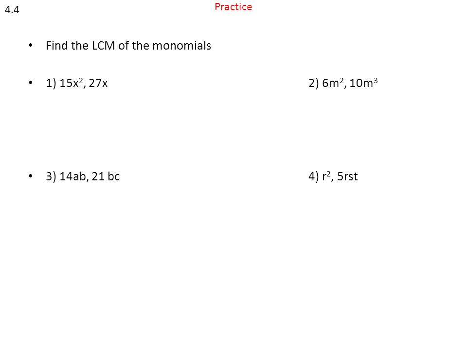 Practice Find the LCM of the monomials 1) 15x 2, 27x2) 6m 2, 10m 3 3) 14ab, 21 bc4) r 2, 5rst 4.4