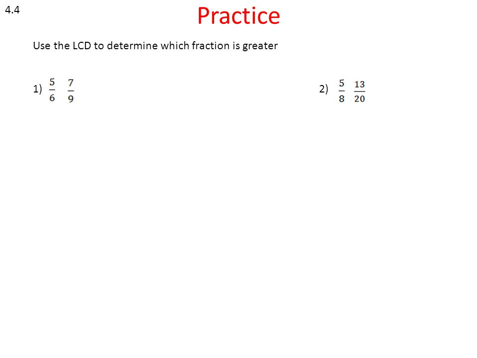 Practice 4.4 Use the LCD to determine which fraction is greater 1) 2)