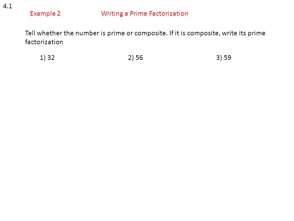 4.1 Example 2Writing a Prime Factorization Tell whether the number is prime or composite. If it is composite, write its prime factorization 1) 322) 56