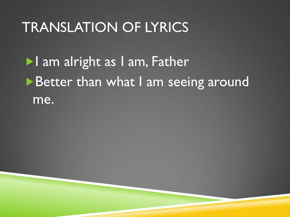 TRANSLATION OF LYRICS  I am alright as I am, Father  Better than what I am seeing around me.